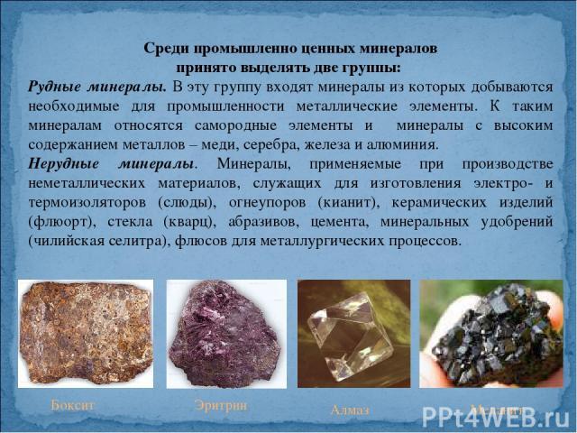 Среди промышленно ценных минералов принято выделять две группы: Рудные минералы. В эту группу входят минералы из которых добываются необходимые для промышленности металлические элементы. К таким минералам относятся самородные элементы и минералы с в…