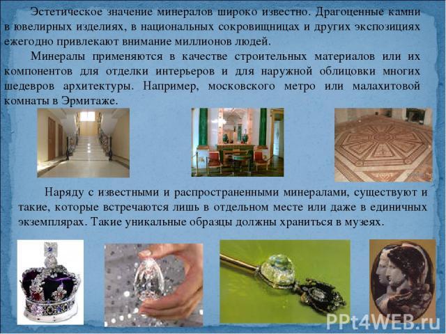Эстетическое значение минералов широко известно. Драгоценные камни в ювелирных изделиях, в национальных сокровищницах и других экспозициях ежегодно привлекают внимание миллионов людей. Минералы применяются в качестве строительных материалов или их к…