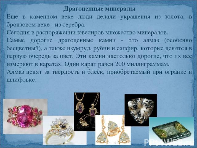 Драгоценные минералы Еще в каменном веке люди делали украшения из золота, в бронзовом веке - из серебра. Сегодня в распоряжении ювелиров множество минералов. Самые дорогие драгоценные камни - это алмаз (особенно бесцветный), а также изумруд, рубин и…