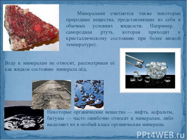 Минералами считаются также некоторые природные вещества, представляющие из себя в обычных условиях жидкости. Например, самородная ртуть, которая приходит к кристаллическому состоянию при более низкой температуре). Воду к минералам не относят, рассма…