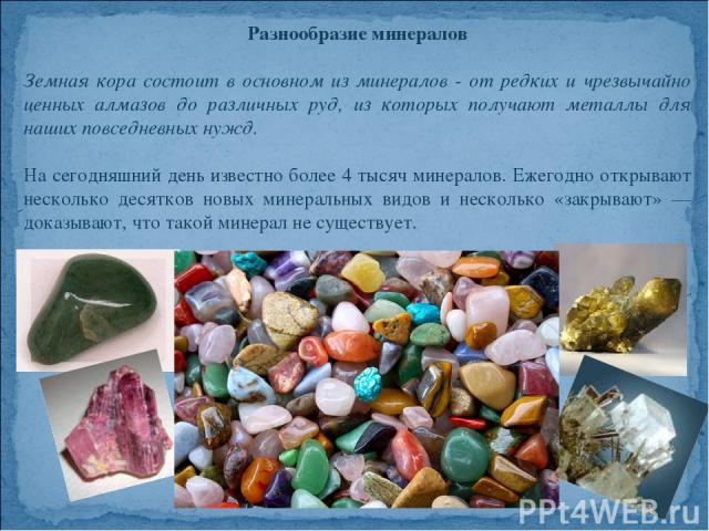 Разнообразие минералов Земная кора состоит в основном из минералов - от редких и чрезвычайно ценных алмазов до различных руд, из которых получают металлы для наших повседневных нужд. На сегодняшний день известно более 4 тысяч минералов. Ежегодно отк…