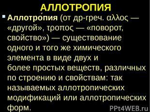 АЛЛОТРОПИЯ Аллотро пия(отдр-греч.αλλος— «другой»,τροπος— «поворот, свойств