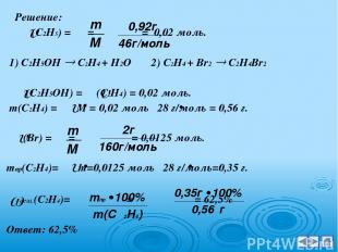 Решение: (С2Н5) = = = 0,02 моль. 1) С2Н5ОН С2Н4 + Н2О 2) С2Н4 + Br2 C2H4Br2 (С2Н