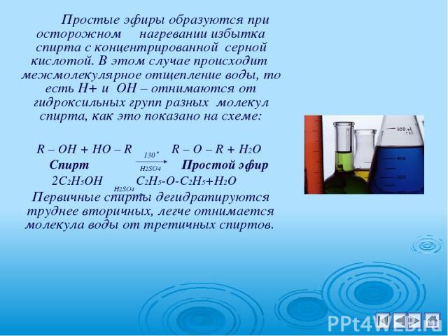 Простые эфиры образуются при осторожном нагревании избытка спирта с концентрированной серной кислотой. В этом случае происходит межмолекулярное отщепление воды, то есть Н+ и ОН – отнимаются от гидроксильных групп разных молекул спирта, как это показ…