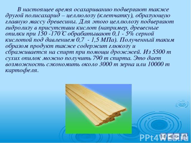 В настоящее время осахариванию подвергают также другой полисахарид – целлюлозу (клетчатку), образующую главную массу древесины. Для этого целлюлозу подвергают гидролизу в присутствии кислот (например, древесные опилки при 150 -170 С обрабатывают 0,1…