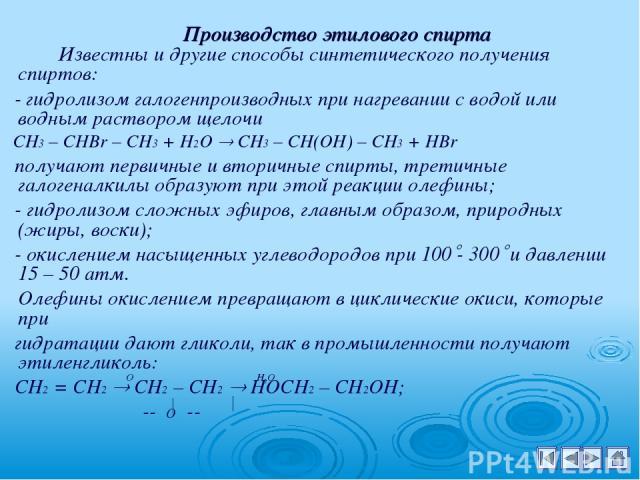 Производство этилового спирта Известны и другие способы синтетического получения спиртов: - гидролизом галогенпроизводных при нагревании с водой или водным раствором щелочи СН3 – СНВr – CH3 + H2O CH3 – CH(OH) – CH3 + HBr получают первичные и вторичн…
