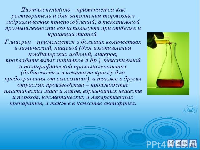 Диэтиленгликоль – применяется как растворитель и для заполнения тормозных гидравлических приспособлений; в текстильной промышленности его используют при отделке и крашении тканей. Глицерин – применяется в больших количествах в химической, пищевой (д…