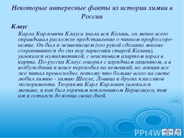 Некоторые интересные факты из истории химии в России Клаус Карла Карловича Клауса знала вся Казань, он менее всего оправдывал расхожее представление о чинном профессоре-немце. Он был и живописцем (его рукой сделаны многие сохранившиеся до сих пор за…