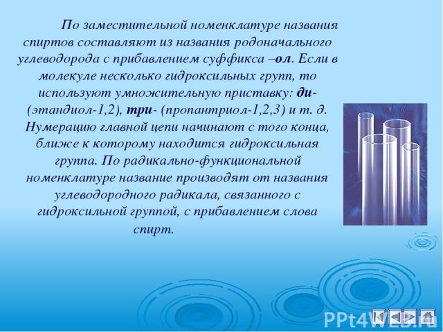По заместительной номенклатуре названия спиртов составляют из названия родоначального углеводорода с прибавлением суффикса –ол. Если в молекуле несколько гидроксильных групп, то используют умножительную приставку: ди- (этандиол-1,2), три- (пропантри…