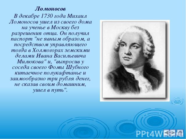 Ломоносов В декабре 1730 года Михаил Ломоносов ушел из своего дома на ученье в Москву без разрешения отца. Он получил паспорт