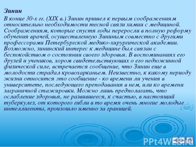 Зинин В конце 30-х гг. (XIX в.) Зинин пришел к первым соображениям относительно необходимости тесной связи химии с медициной. Соображениям, которые спустя годы переросли в полную реформу обучения врачей, осуществленную Зининым совместно с другими пр…