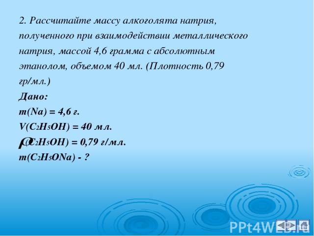 2. Рассчитайте массу алкоголята натрия, полученного при взаимодействии металлического натрия, массой 4,6 грамма с абсолютным этанолом, объемом 40 мл. (Плотность 0,79 гр/мл.) Дано: m(Na) = 4,6 г. V(С2Н5ОН) = 40 мл. (С2Н5ОН) = 0,79 г/мл. m(С2Н5ОNa) - ?