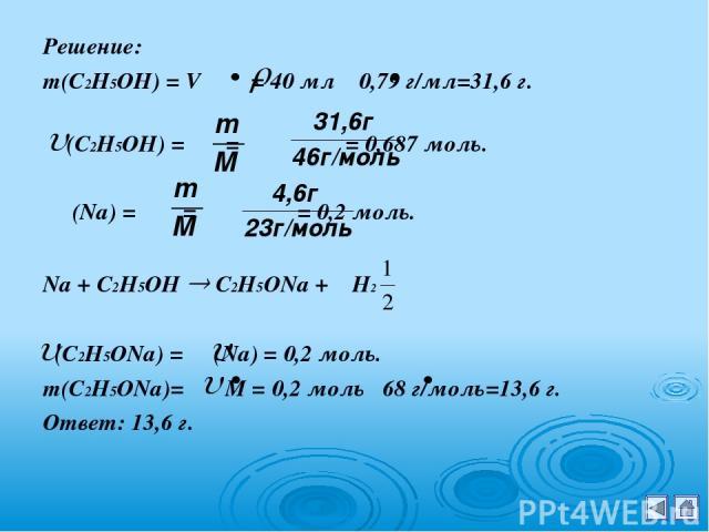 Решение: m(С2Н5ОН) = V = 40 мл 0,79 г/мл=31,6 г. (С2Н5ОН) = = = 0,687 моль. (Na) = = = 0,2 моль. Na + С2Н5ОН С2Н5ОNa + H2 (С2Н5ОNa) = (Na) = 0,2 моль. m(С2Н5ОNa)= M = 0,2 моль 68 г/моль=13,6 г. Ответ: 13,6 г.