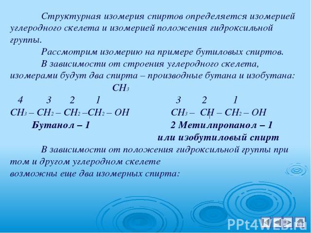 Структурная изомерия спиртов определяется изомерией углеродного скелета и изомерией положения гидроксильной группы. Рассмотрим изомерию на примере бутиловых спиртов. В зависимости от строения углеродного скелета, изомерами будут два спирта – произво…