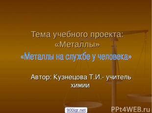 Тема учебного проекта: «Металлы» Автор: Кузнецова Т.И.- учитель химии 900igr.net