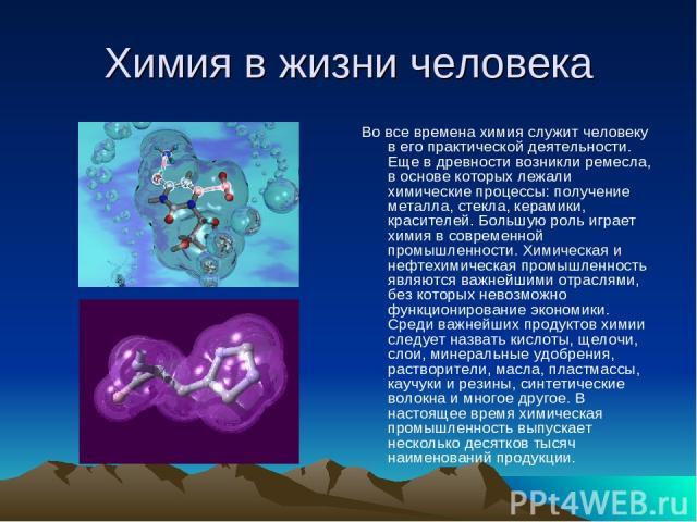 Химия в жизни человека Во все времена химия служит человеку в его практической деятельности. Еще в древности возникли ремесла, в основе которых лежали химические процессы: получение металла, стекла, керамики, красителей. Большую роль играет химия в …