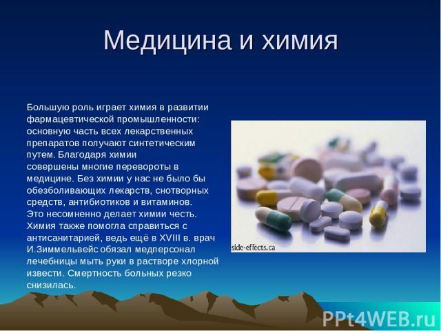 Медицина и химия Большую роль играет химия в развитии фармацевтической промышленности: основную часть всех лекарственных препаратов получают синтетическим путем. Благодаря химии совершены многие перевороты в медицине. Без химии у нас не было бы обез…