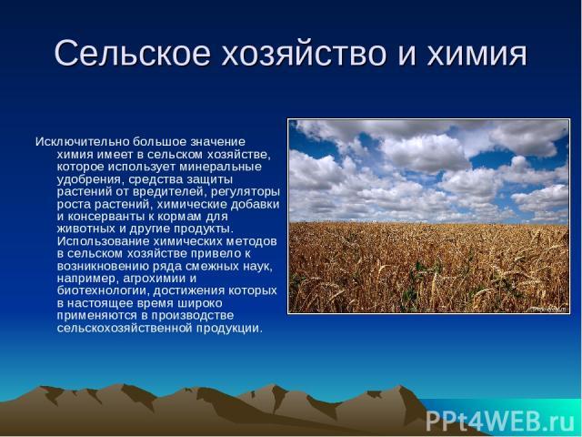 Сельское хозяйство и химия Исключительно большое значение химия имеет в сельском хозяйстве, которое использует минеральные удобрения, средства защиты растений от вредителей, регуляторы роста растений, химические добавки и консерванты к кормам для жи…