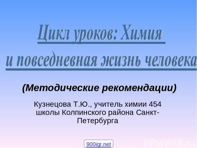 Кузнецова Т.Ю., учитель химии 454 школы Колпинского района Санкт-Петербурга (Методические рекомендации) 900igr.net