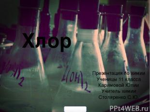 Хлор Презентация по химии Ученицы 11 класса Каримовой Юлии Учитель химии Столяре