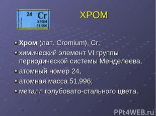 ХРОМ Хром (лат. Cromium), Cr, химический элемент VI группы периодической системы