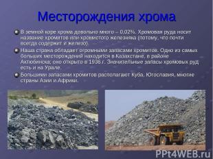 Месторождения хрома В земной коре хрома довольно много – 0,02%. Хромовая руда но