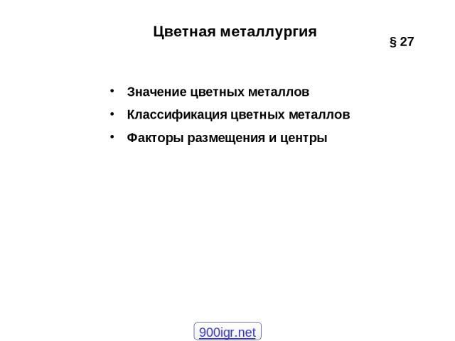 Цветная металлургия Значение цветных металлов Классификация цветных металлов Факторы размещения и центры § 27 900igr.net