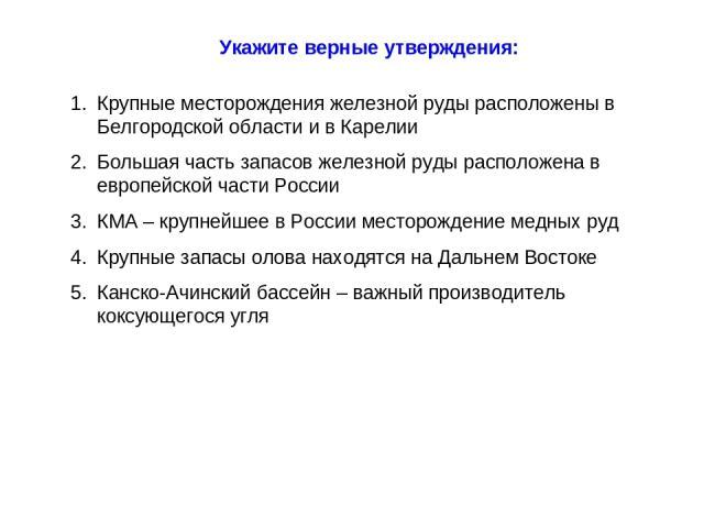 Укажите верные утверждения: Крупные месторождения железной руды расположены в Белгородской области и в Карелии Большая часть запасов железной руды расположена в европейской части России КМА – крупнейшее в России месторождение медных руд Крупные запа…