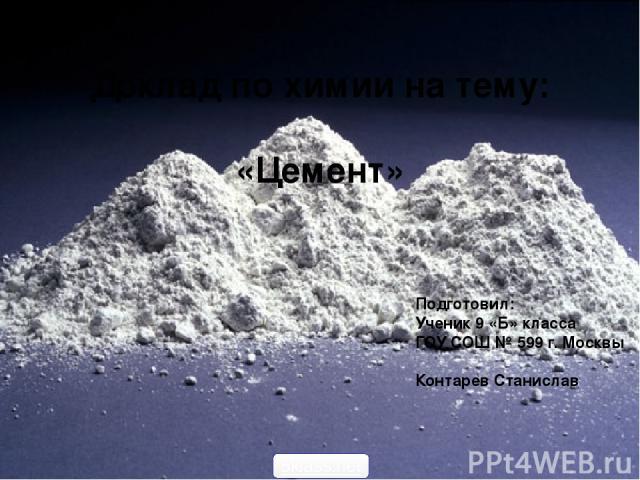 Доклад по химии на тему: «Цемент» Подготовил: Ученик 9 «Б» класса ГОУ СОШ № 599 г. Москвы Контарев Станислав 5klass.net