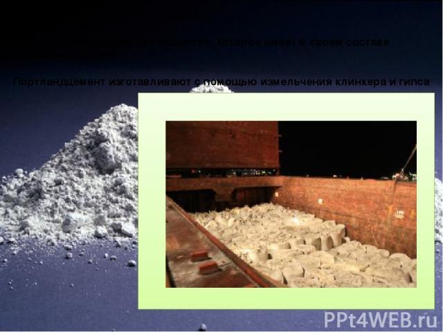 Портландцемент Гидравлическое вяжущее вещество, которое имеет в своем составе силикаты кальция Портландцемент изготавливают с помощью измельчения клинкера и гипса