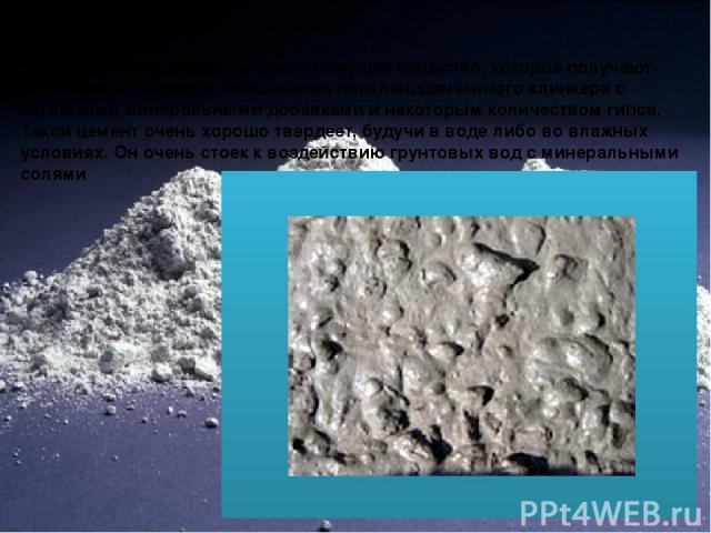 Пуццолановый цемент Специфическое гидравлическое вяжущее вещество, которое получают при помощи помола и смешивания портландцементного клинкера с активными минеральными добавками и некоторым количеством гипса. Такой цемент очень хорошо твердеет, буду…