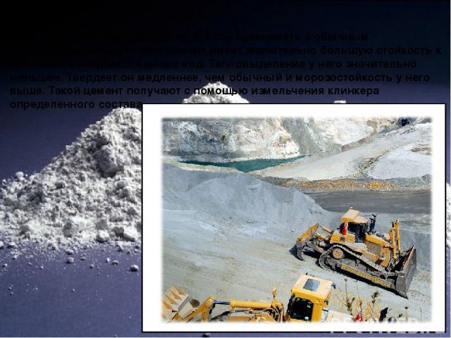 Сульфатостойкий цемент Разновидность портландцемента. Если сравнивать с обычным портландцементом, то этот цемент имеет значительно большую стойкость к действию минерализованных вод. Тепловыделение у него значительно меньшее. Твердеет он медленнее, ч…