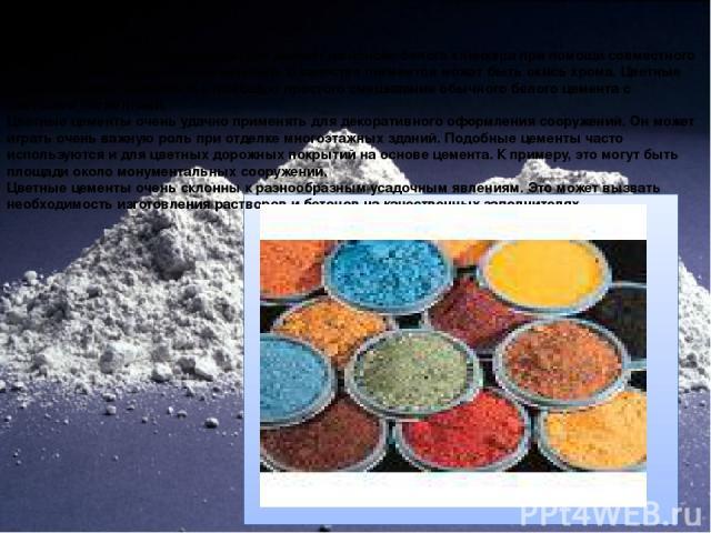 Цветной цемент Разновидность портландцемента. Его делают на основе белого клинкера при помощи совместного помола с разнообразными пигментами. В качестве пигментов может быть окись хрома. Цветные цементы можно получить и с помощью простого смешивания…