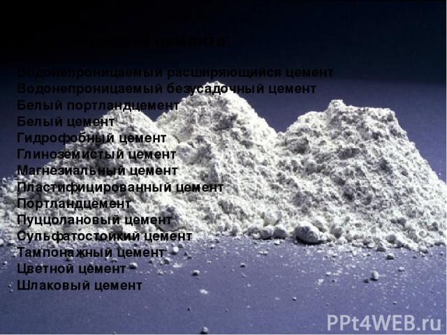 Разновидности цемента: Водонепроницаемый расширяющийся цемент Водонепроницаемый безусадочный цемент Белый портландцемент Белый цемент Гидрофобный цемент Глиноземистый цемент Магнезиальный цемент Пластифицированный цемент Портландцемент Пуццолановый …
