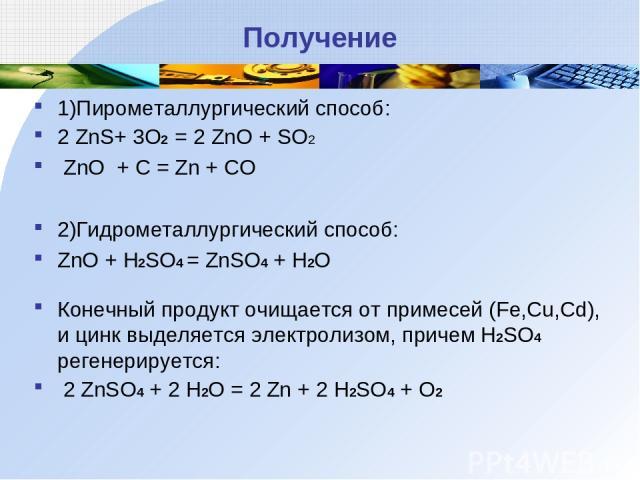 Получение 1)Пирометаллургический способ: 2 ZnS+ 3O2 = 2 ZnO + SO2 ZnO + C = Zn + CO 2)Гидрометаллургический способ: ZnO + H2SO4 = ZnSO4 + H2O Конечный продукт очищается от примесей (Fe,Cu,Cd), и цинк выделяется электролизом, причем H2SO4 регенерируе…