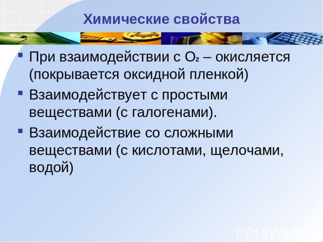 Химические свойства При взаимодействии с О2 – окисляется (покрывается оксидной пленкой) Взаимодействует с простыми веществами (с галогенами). Взаимодействие со сложными веществами (с кислотами, щелочами, водой)