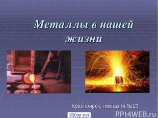 Металлы в нашей жизни Красноярск, гимназия №13 900igr.net