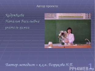 Автор проекта: Кудрявцева Наталья Васильевна учитель химии Тьютор-методист – к.х