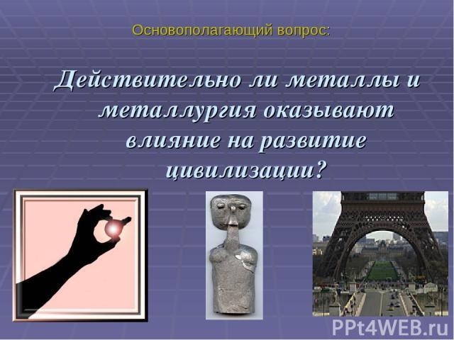 Основополагающий вопрос: Действительно ли металлы и металлургия оказывают влияние на развитие цивилизации?