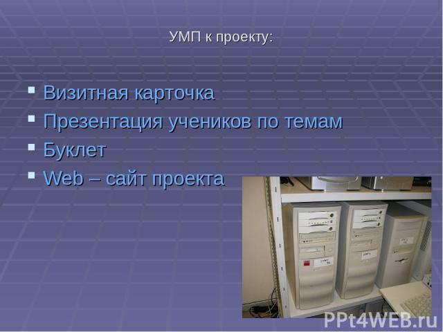УМП к проекту: Визитная карточка Презентация учеников по темам Буклет Web – сайт проекта