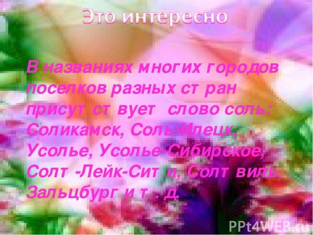 В названиях многих городов поселков разных стран присутствует слово соль: Соликамск, Соль-Илецк, Усолье, Усолье-Сибирское, Солт-Лейк-Сити, Солтвиль, Зальцбург и т. д.