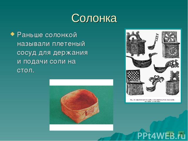 Солонка Раньше солонкой называли плетеный сосуд для держания и подачи соли на стол.