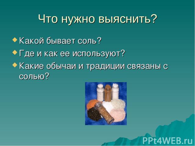 Что нужно выяснить? Какой бывает соль? Где и как ее используют? Какие обычаи и традиции связаны с солью?
