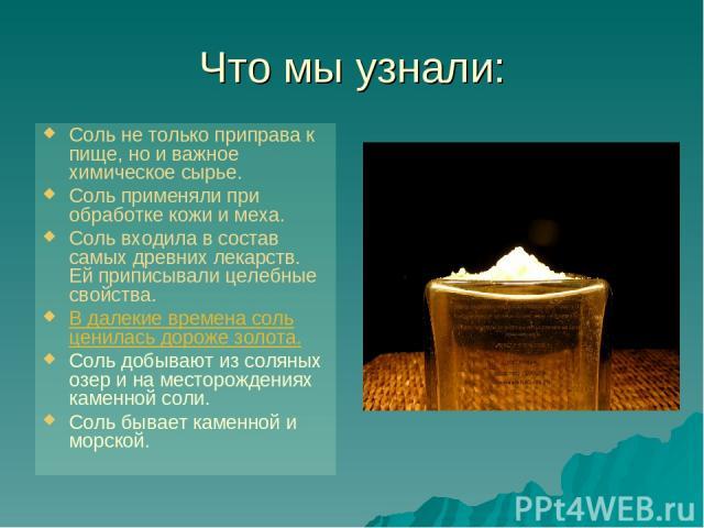 Что мы узнали: Соль не только приправа к пище, но и важное химическое сырье. Соль применяли при обработке кожи и меха. Соль входила в состав самых древних лекарств. Ей приписывали целебные свойства. В далекие времена соль ценилась дороже золота. Сол…
