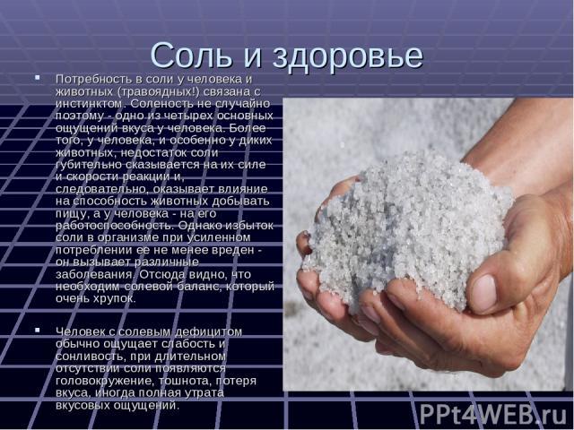 Соль и здоровье Потребность в соли у человека и животных (травоядных!) связана с инстинктом. Соленость не случайно поэтому - одно из четырех основных ощущений вкуса у человека. Более того, у человека, и особенно у диких животных, недостаток соли губ…