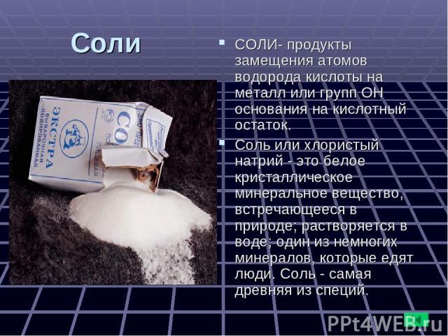 Соли СОЛИ- продукты замещения атомов водорода кислоты на металл или групп ОН основания на кислотный остаток. Соль или хлористый натрий - это белое кристаллическое минеральное вещество, встречающееся в природе; растворяется в воде; один из немногих м…