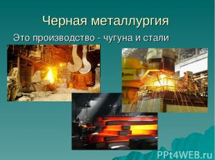 Черная металлургия Это производство - чугуна и стали