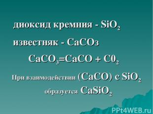 диоксид кремния - SiO2 известняк - СаСОз СаСО3=СаСО + С02 При взаимодействии (Са