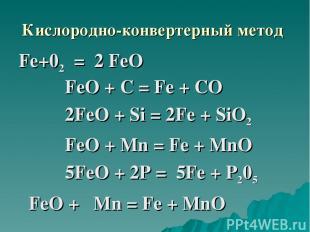 Кислородно-конвертерный метод Fе+02 = 2 FеО FeО + С = Fe + СО 2FеO + Si = 2Fе +
