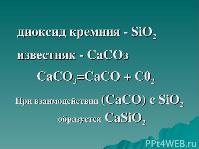 диоксид кремния - SiO2 известняк - СаСОз СаСО3=СаСО + С02 При взаимодействии (СаСО) с SiO2 образуется СаSiO2